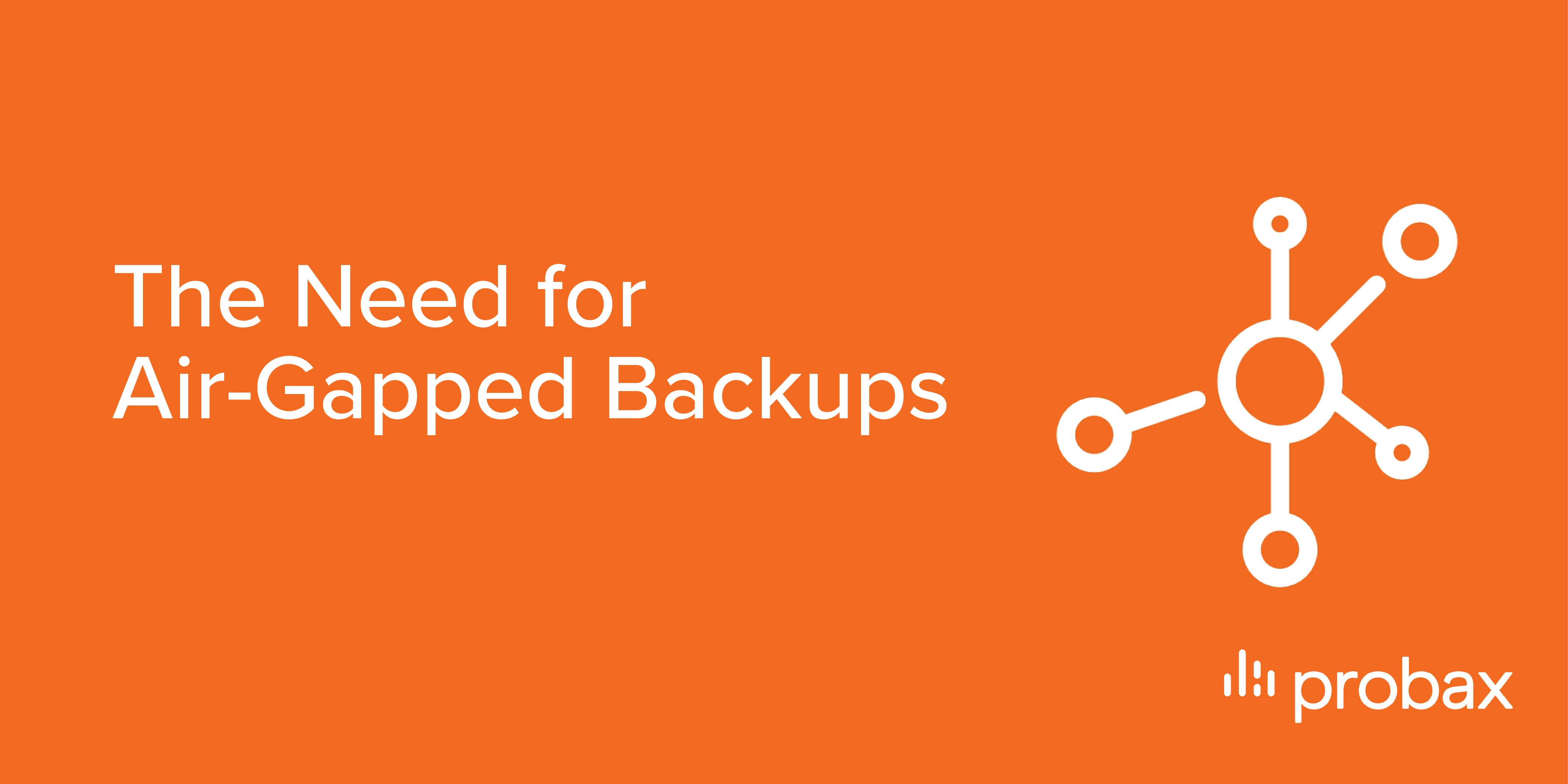 Probax Blog Post Banner - The Need for Air-Gapped Backups